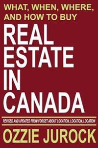 Real Estate in Canada - What, When, Where and How to Buy Real Estate in Canada: Revised & Updated from Forget about Location, Location, Location...