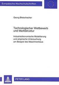 Technologischer Wettbewerb Und Marktstruktur: Industrieoekonomische Modellierung Und Empirische Untersuchung Am Beispiel Des Maschinenbaus