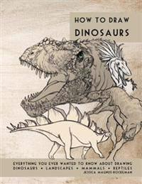 How to Draw Dinosaurs: Everything You Ever Wanted to Know about Drawing Dinosaurs, Landscapes, Mammals, and Reptiles