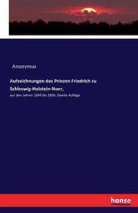 Aufzeichnungen Des Prinzen Friedrich Zu Schleswig-Holstein-Noer,
