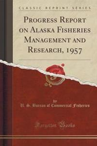 Progress Report on Alaska Fisheries Management and Research, 1957 (Classic Reprint)