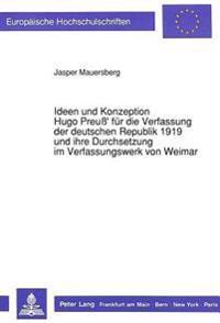 Ideen Und Konzeption Hugo Preuss' Fuer Die Verfassung Der Deutschen Republik 1919 Und Ihre Durchsetzung Im Verfassungswerk Von Weimar