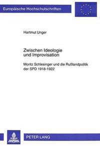 Zwischen Ideologie Und Improvisation: Moritz Schlesinger Und Die Russlandpolitik Der SPD 1918-1922