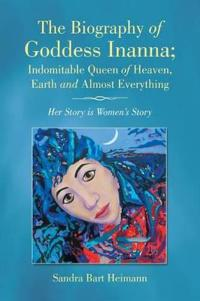 The Biography of Goddess Inanna, Indomitable Queen of Heaven, Earth and Almost Everything