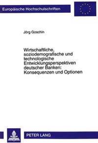 Wirtschaftliche, Soziodemografische Und Technologische Entwicklungsperspektiven Deutscher Banken: Konsequenzen Und Optionen: Untersuchung Des Struktur