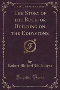 The Story of the Rock, or Building on the Eddystone (Classic Reprint)