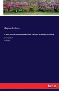 Dr. Alois Buchner, Ehedem Professor Der Theologie in Dillingen, Wurzburg Und Munchen