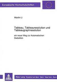 Tableau, Tableauresolution Und Tableaugraphresolution: Ein Neuer Weg Zur Automatischen Deduktion