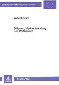 Diffusion, Marktentwicklung Und Wettbewerb: Eine Untersuchung Ueber Die Bestimmungsgruende Zu Beginn Des Ausbreitungsprozesses Technologischer Produkt