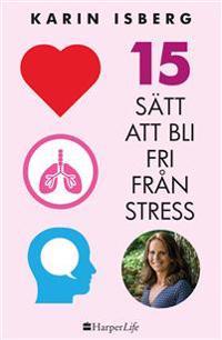 Fri från stress: 15 enkla sätt att bli mer glad, lugn och harmonisk.