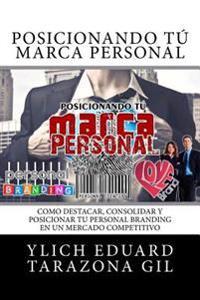 Posicionando Tu Marca Personal: Como Destacar, Consolidar y Posicionar Tu Personal Branding En Un Mercado Competitivo
