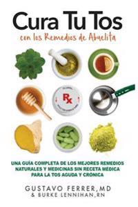 Cura Tu Tos Con Los Remedios de Abuelita: Una Guia Completa de Los Mejores Remedios Naturales y Medicinas Sin Receta Medica Para La Tos Aguda y Cronic
