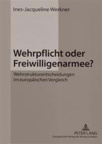 Wehrpflicht Oder Freiwilligenarmee?: Wehrstrukturentscheidungen Im Europaeischen Vergleich