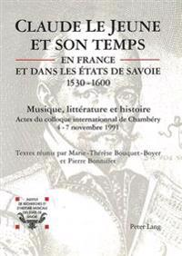 Claude Le Jeune Et Son Temps En France Et Dans Les Etats de Savoie (1530-1600): Musique Et Litterature. Actes Du Colloque International de Chambery (4
