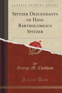 Spitzer Descendants of Hans Bartholomeaus Spitzer (Classic Reprint)