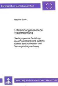 Entscheidungsorientierte Projektrechnung: Ueberlegungen Zur Gestaltung Eines Projekt-Controlling-Systems Mit Hilfe Der Einzelkosten- Und Deckungsbeitr
