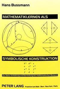 Mathematiklernen ALS Symbolische Konstruktion: Zur Natur, Entfaltung Und Darstellung Des Mathematischen Denkens