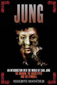 Jung: An Introduction Into the World of Carl Jung: The Shadow, the Archetypes and the Symbols