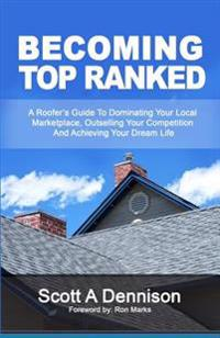 Becoming Top Ranked: A Roofer's Guide to Dominating Your Local Marketplace, Outselling Your Competition and Achieving Your Dream Life