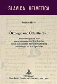 Oekologie Und Oeffentlichkeit: Untersuchungen Zur Rolle Der Sowjetrussischen Schriftsteller in Der Oekologischen Bewusstseinsbildung Der Fuenfziger B