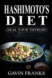 Hashimoto's Diet: Heal Your Thyroid: The Ultimate Guide to Cure Hypothyroidism with Over 325+ Healing Recipes and 1 Full Month Meal Plan