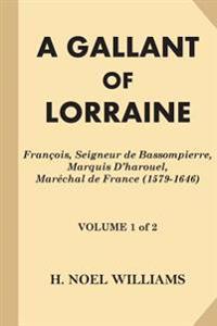 A Gallant of Lorraine [Volume 1 of 2]: Francois, Seigneur de Bassompierre, Marquis D'Harouel, Marechal de France (1579-1646)