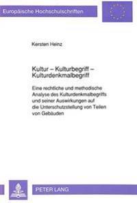 Kultur - Kulturbegriff - Kulturdenkmalbegriff: Eine Rechtliche Und Methodische Analyse Des Kulturdenkmalbegriffs Und Seiner Auswirkungen Auf Die Unter
