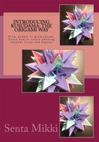 Introducing Kusudama: The Origami Way: From Newbie to Professional. Learn How to Create Amazing Origami Forms and Figures