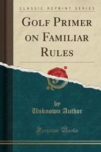 Golf Primer on Familiar Rules (Classic Reprint)