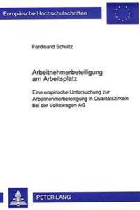 Arbeitnehmerbeteiligung Am Arbeitsplatz: Eine Empirische Untersuchung Zur Arbeitnehmerbeteiligung in Qualitaetszirkeln Bei Der Volkswagen AG