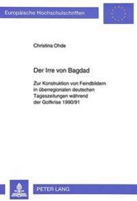 Der Irre Von Bagdad: Zur Konstruktion Von Feindbildern in Ueberregionalen Deutschen Tageszeitungen Waehrend Der Golfkrise 1990/91