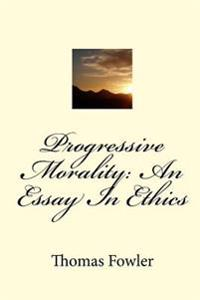Progressive Morality: An Essay in Ethics