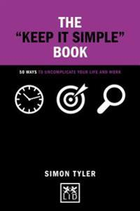 "The ""keep It Simple"" Book: 50 Ways to Uncomplicate Your Life and Work"