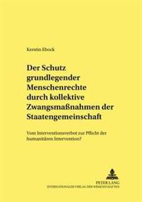 Der Schutz Grundlegender Menschenrechte Durch Kollektive Zwangsmaßnahmen Der Staatengemeinschaft: Vom Interventionsverbot Zur Pflicht Zur Humanitaeren