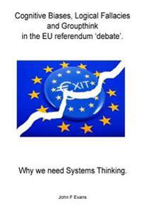 Cognitive Biases, Logical Fallacies & Groupthink in the Eu Referendum 'Debate'.: Why We Need Systems Thinking.
