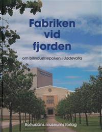 Fabriken vid fjorden : om bilindustriepoken i Uddevalla