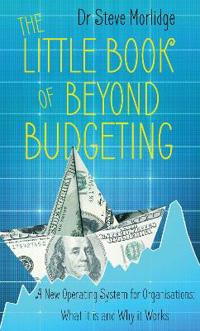 The Little Book of Beyond Budgeting: A New Operating System for Organisations: What It Is and Why It Works