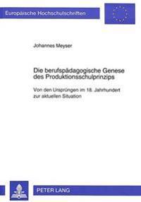Die Berufspaedagogische Genese Des Produktionsschulprinzips: Von Den Urspruengen Im 18. Jahrhundert Zur Aktuellen Situation