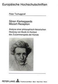 Soeren Kierkegaards Mozart-Rezeption: Analyse Einer Philosophisch-Literarischen Deutung Von Musik Im Kontext Des Zusammenspiels Der Kuenste