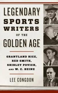 Legendary Sports Writers of the Golden Age: Grantland Rice, Red Smith, Shirley Povich, and W. C. Heinz