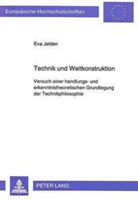 Technik Und Weltkonstruktion: Versuch Einer Handlungs- Und Erkenntnistheoretischen Grundlegung Der Technikphilosophie