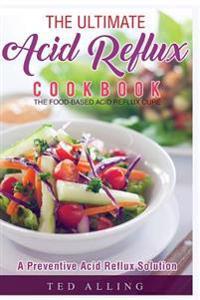 The Ultimate Acid Reflux Cookbook - A Preventive Acid Reflux Solution: The Food-Based Acid Reflux Cure