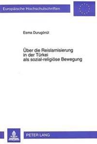Ueber Die Reislamisierung in Der Tuerkei ALS Sozial-Religioese Bewegung: Unter Besonderer Beruecksichtigung Der Zwei Jahrzehnte 1970-1990