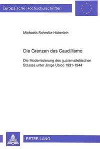 Die Grenzen Des Caudillismo: Die Modernisierung Des Guatemaltekischen Staates Unter Jorge Ubico 1931-1944. Eine Regionalgeschichtliche Studie Am Be