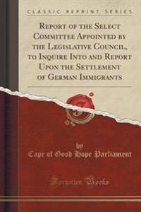 Report of the Select Committee Appointed by the Legislative Council, to Inquire Into and Report Upon the Settlement of German Immigrants (Classic Reprint)