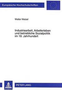 Industriearbeit, Arbeiterleben Und Betriebliche Sozialpolitik Im 19. Jahrhundert