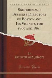 Sketches and Business Directory of Boston and Its Vicinity, for 1860 and 1861 (Classic Reprint)