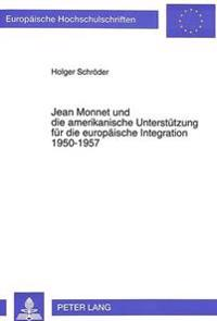 Jean Monnet Und Die Amerikanische Unterstuetzung Fuer Die Europaeische Integration 1950-1957