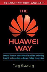 Huawei Way: Lessons from an International Tech Giant on Driving Growth by Focusing on Never-Ending Innovation
