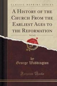 A History of the Church from the Earliest Ages to the Reformation, Vol. 1 of 3 (Classic Reprint)